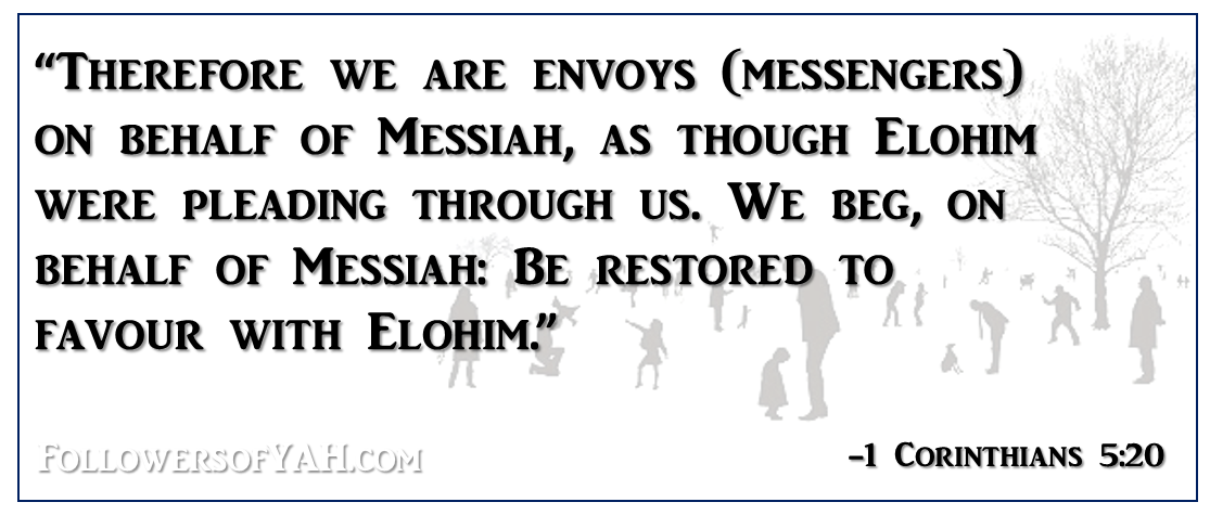 """Therefore we are envoys (messengers) on behalf of Messiah, as though Elohim were pleading through us. We beg, on behalf of Messiah: Be restored to favour with Elohim."""